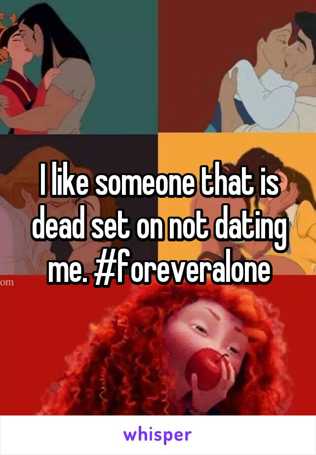 I like someone that is dead set on not dating me. #foreveralone