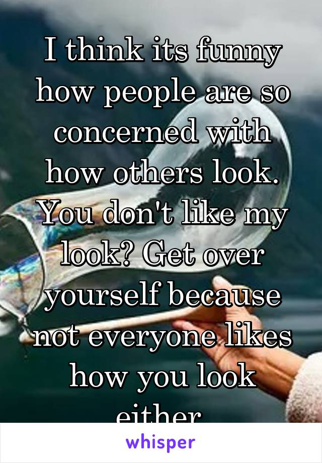 I think its funny how people are so concerned with how others look. You don't like my look? Get over yourself because not everyone likes how you look either.