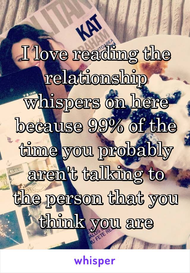 I love reading the relationship whispers on here because 99% of the time you probably aren't talking to the person that you think you are