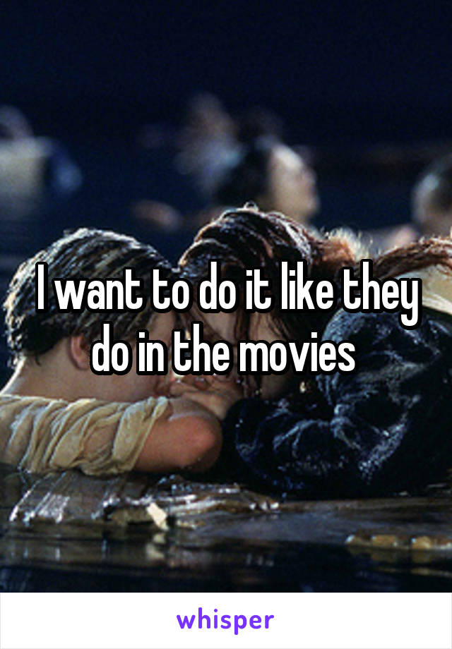 I want to do it like they do in the movies