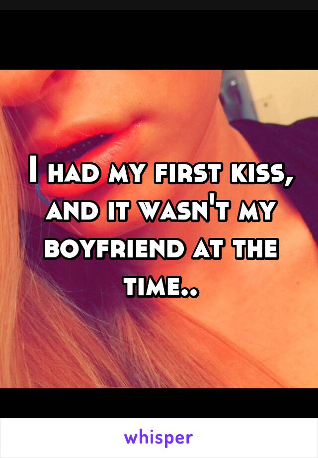 I had my first kiss, and it wasn't my boyfriend at the time..