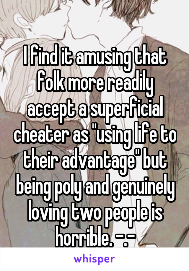 """I find it amusing that folk more readily accept a superficial cheater as """"using life to their advantage"""" but being poly and genuinely loving two people is horrible. -.-"""