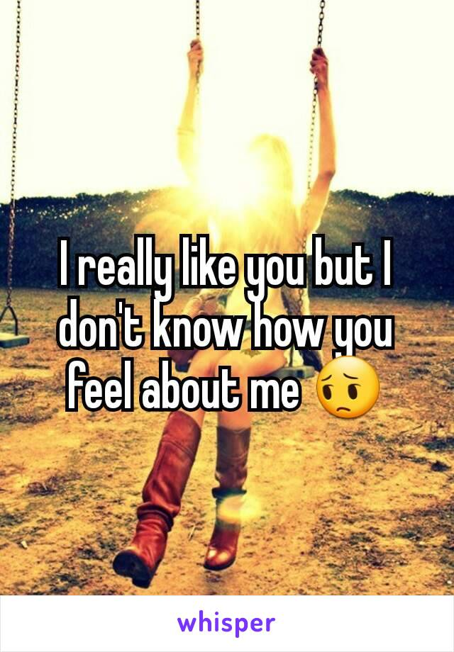 I really like you but I don't know how you feel about me 😔