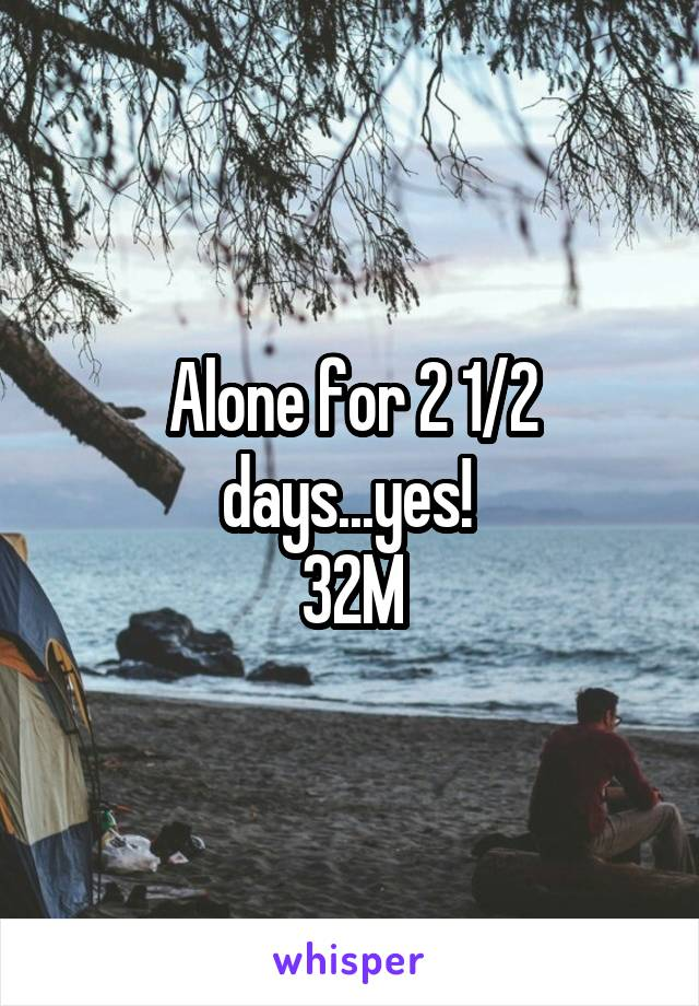 Alone for 2 1/2 days...yes!  32M