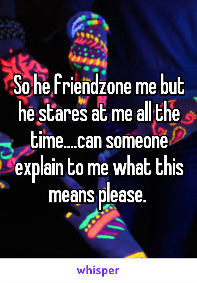 So he friendzone me but he stares at me all the time....can someone explain to me what this means please.