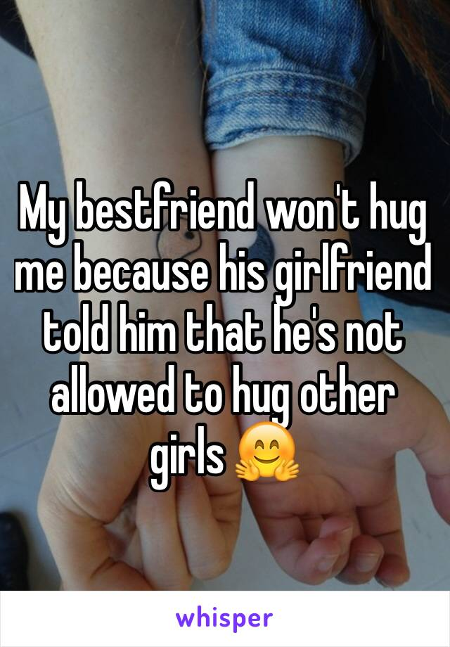 My bestfriend won't hug me because his girlfriend told him that he's not allowed to hug other girls 🤗