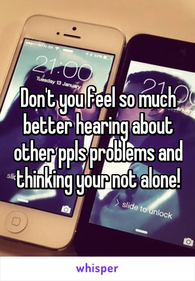 Don't you feel so much better hearing about other ppls problems and thinking your not alone!