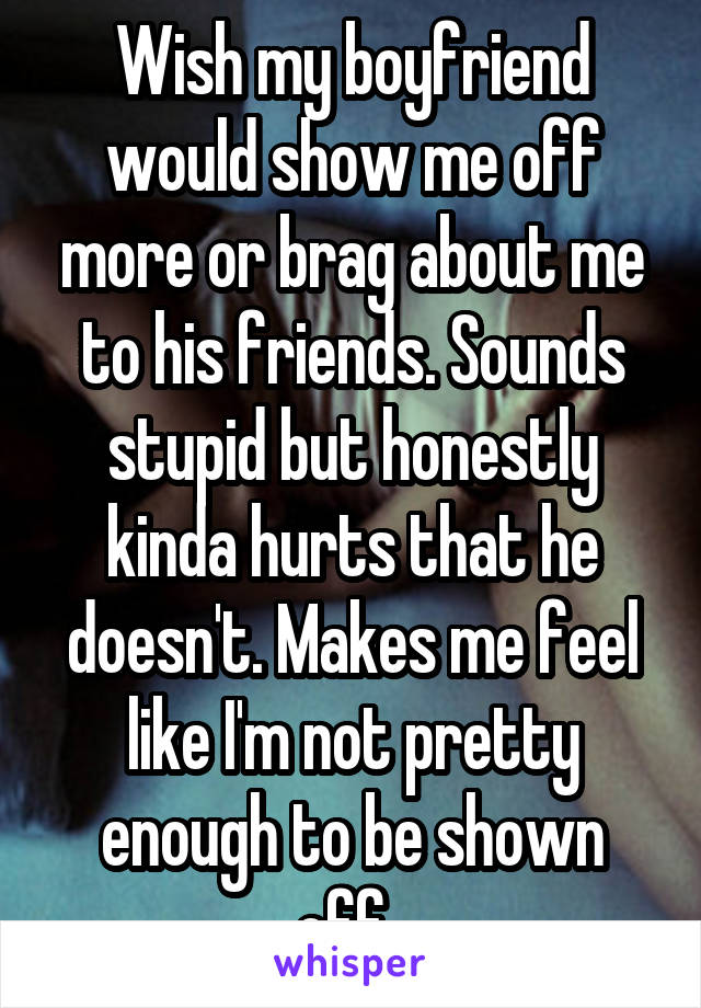 Wish my boyfriend would show me off more or brag about me to his friends. Sounds stupid but honestly kinda hurts that he doesn't. Makes me feel like I'm not pretty enough to be shown off.