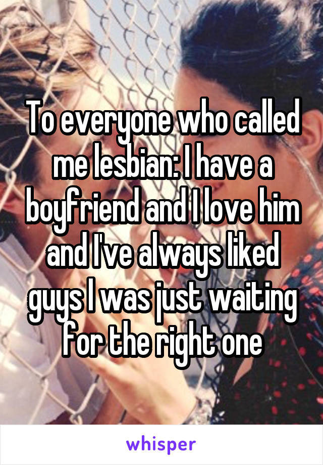 To everyone who called me lesbian: I have a boyfriend and I love him and I've always liked guys I was just waiting for the right one