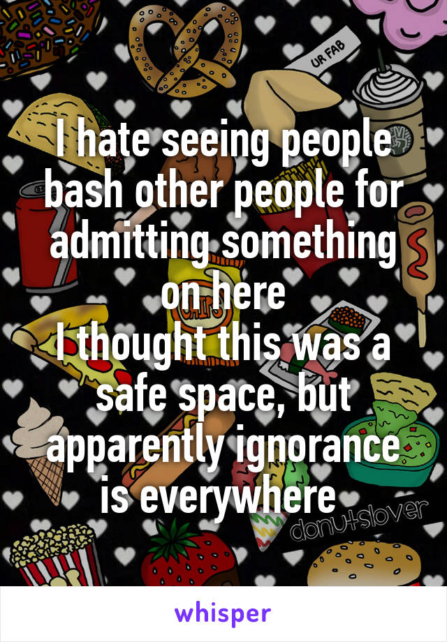 I hate seeing people bash other people for admitting something on here I thought this was a safe space, but apparently ignorance is everywhere
