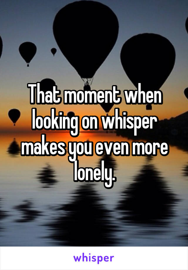 That moment when looking on whisper makes you even more lonely.