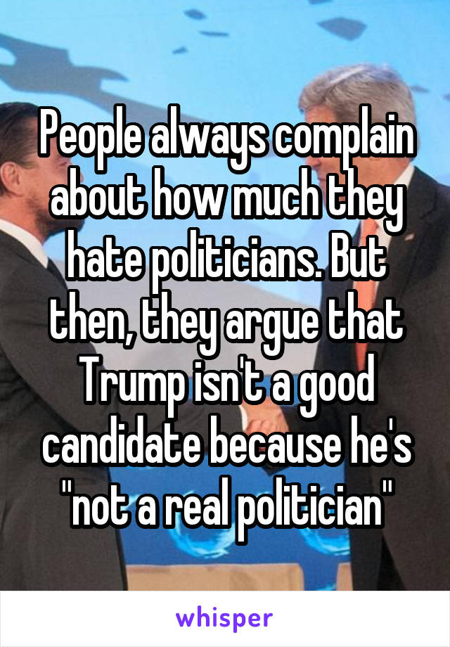 "People always complain about how much they hate politicians. But then, they argue that Trump isn't a good candidate because he's ""not a real politician"""