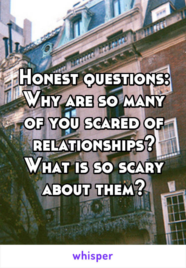 Honest questions: Why are so many of you scared of relationships? What is so scary about them?