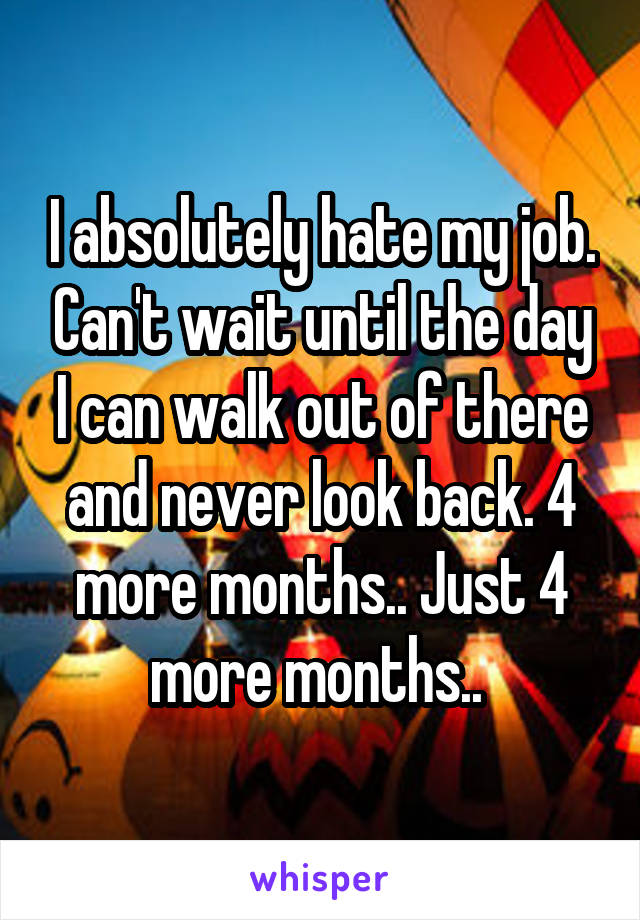 I absolutely hate my job. Can't wait until the day I can walk out of there and never look back. 4 more months.. Just 4 more months..