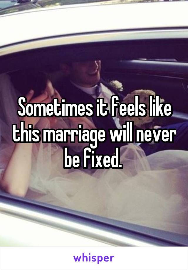 Sometimes it feels like this marriage will never be fixed.
