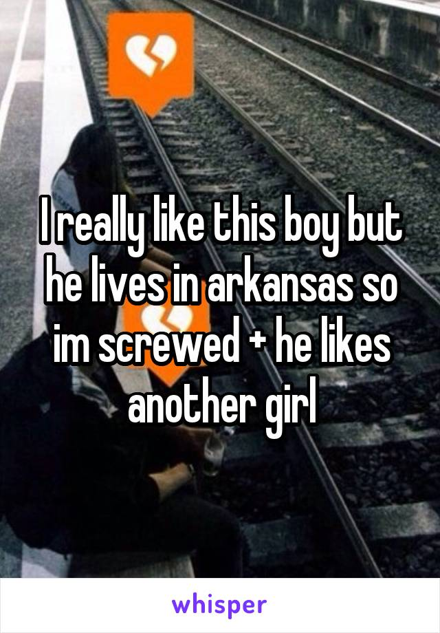 I really like this boy but he lives in arkansas so im screwed + he likes another girl