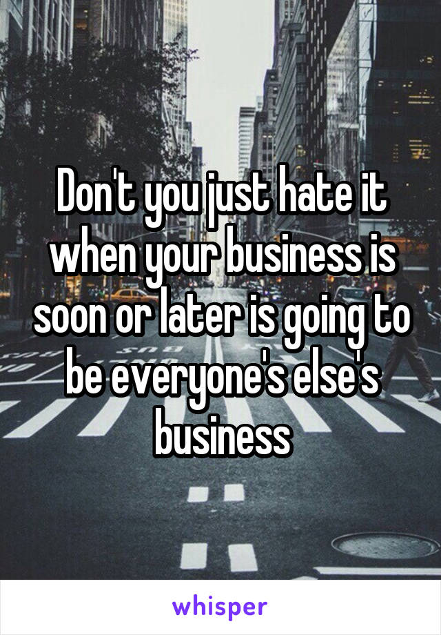 Don't you just hate it when your business is soon or later is going to be everyone's else's business
