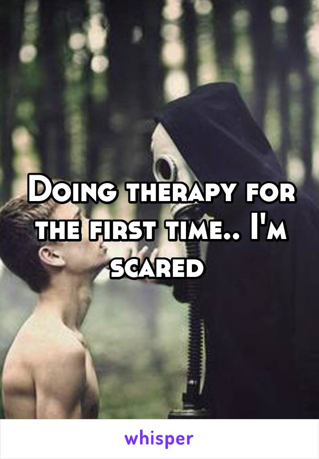 Doing therapy for the first time.. I'm scared