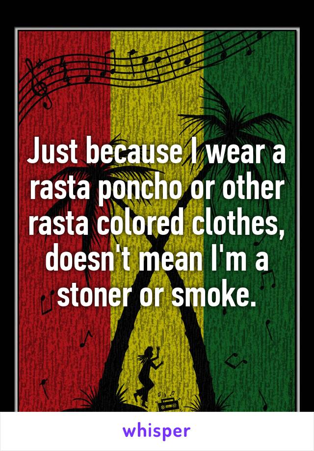 Just because I wear a rasta poncho or other rasta colored clothes, doesn't mean I'm a stoner or smoke.