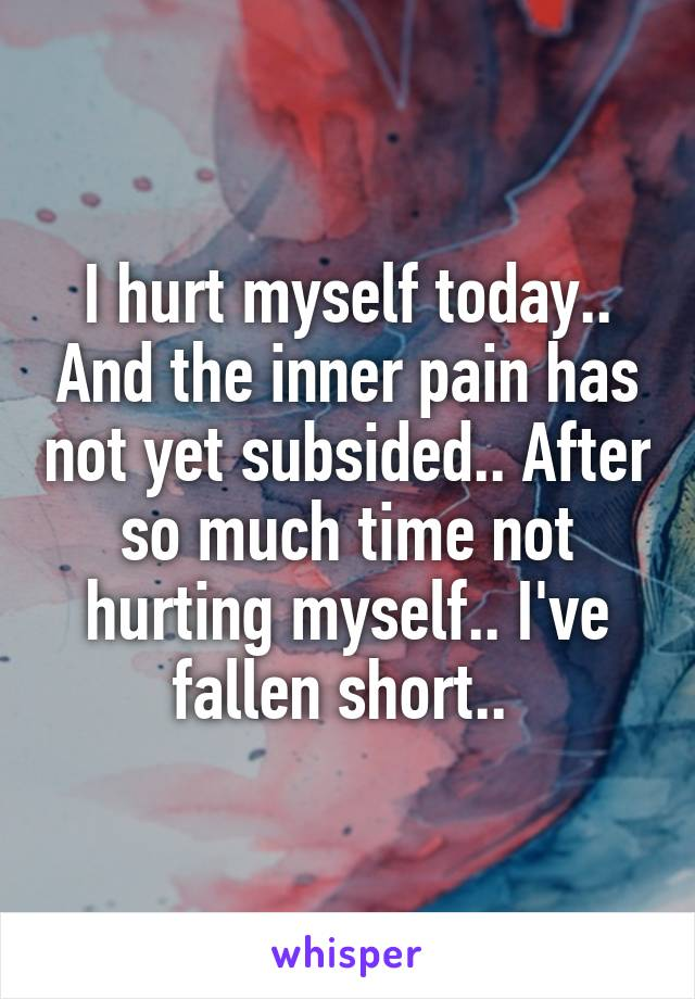 I hurt myself today.. And the inner pain has not yet subsided.. After so much time not hurting myself.. I've fallen short..