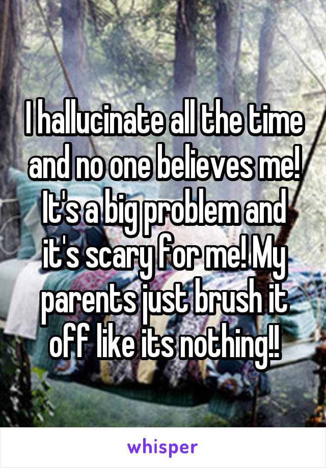 I hallucinate all the time and no one believes me! It's a big problem and it's scary for me! My parents just brush it off like its nothing!!