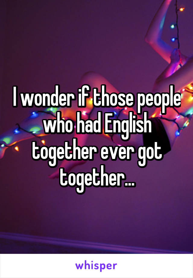 I wonder if those people who had English together ever got together...