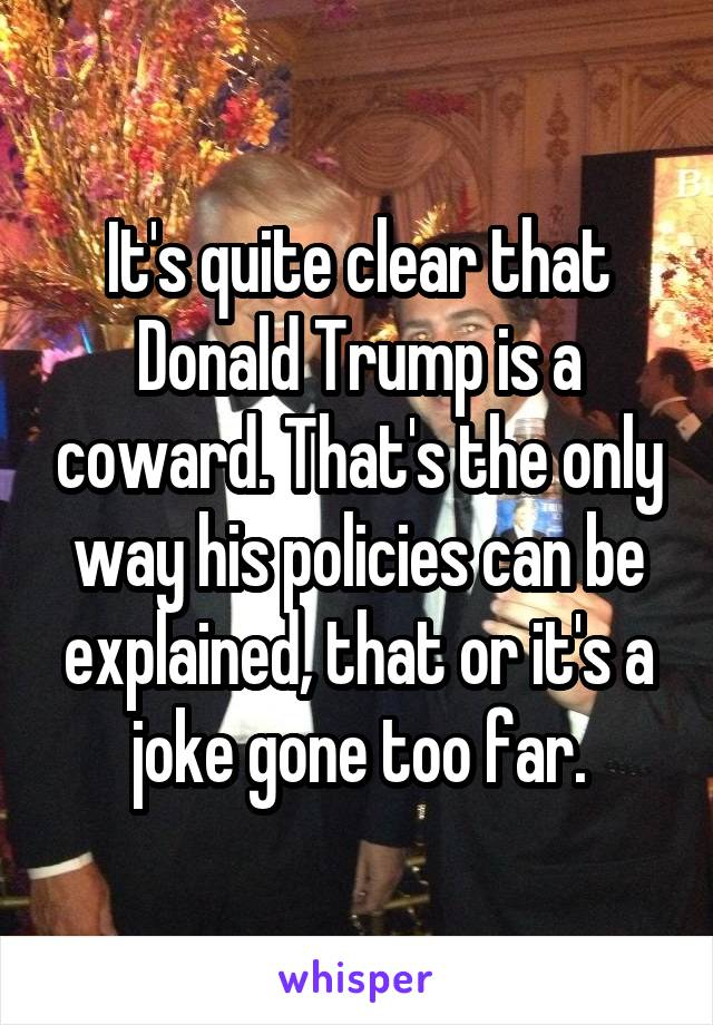 It's quite clear that Donald Trump is a coward. That's the only way his policies can be explained, that or it's a joke gone too far.