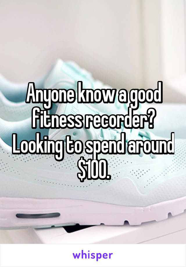 Anyone know a good fitness recorder? Looking to spend around $100.