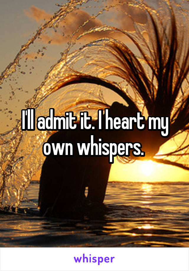 I'll admit it. I heart my own whispers.