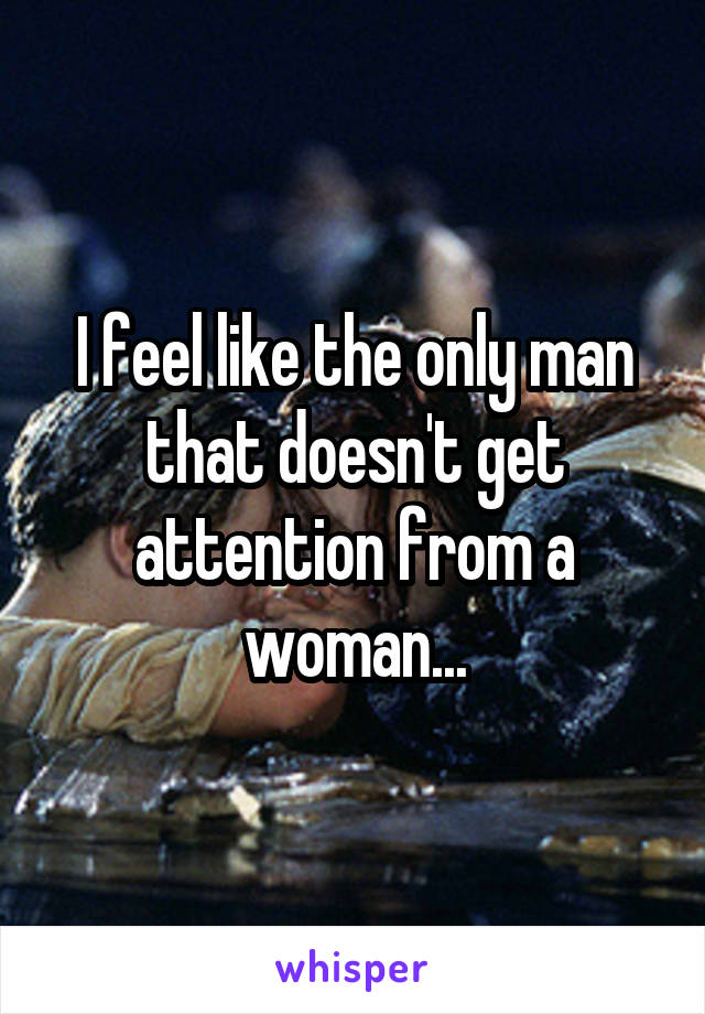 I feel like the only man that doesn't get attention from a woman...