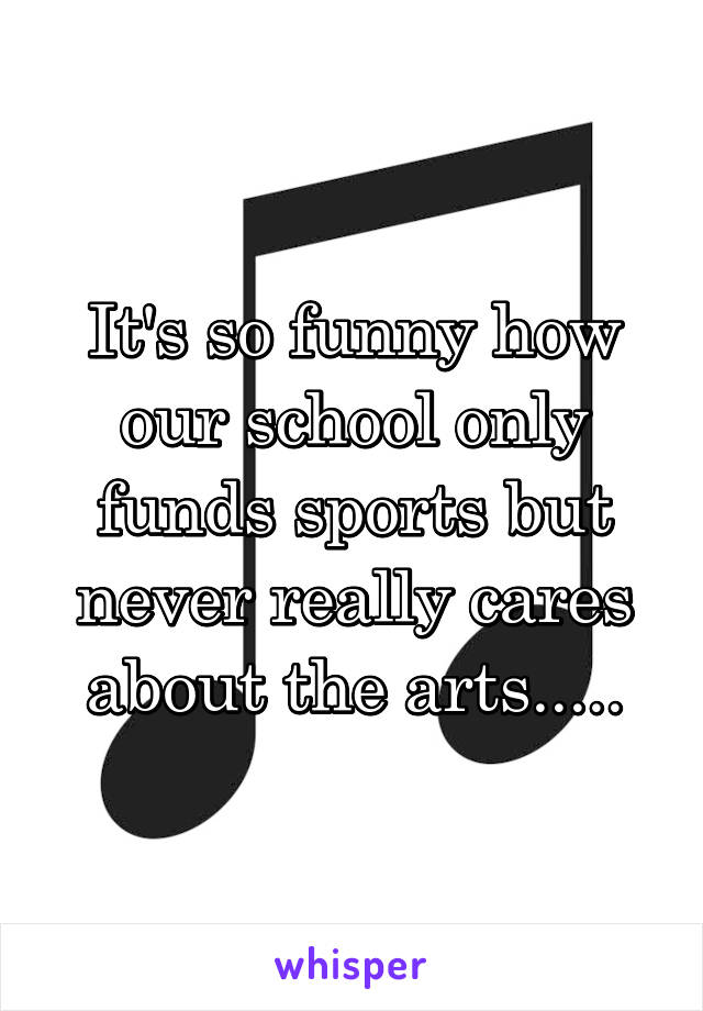 It's so funny how our school only funds sports but never really cares about the arts.....