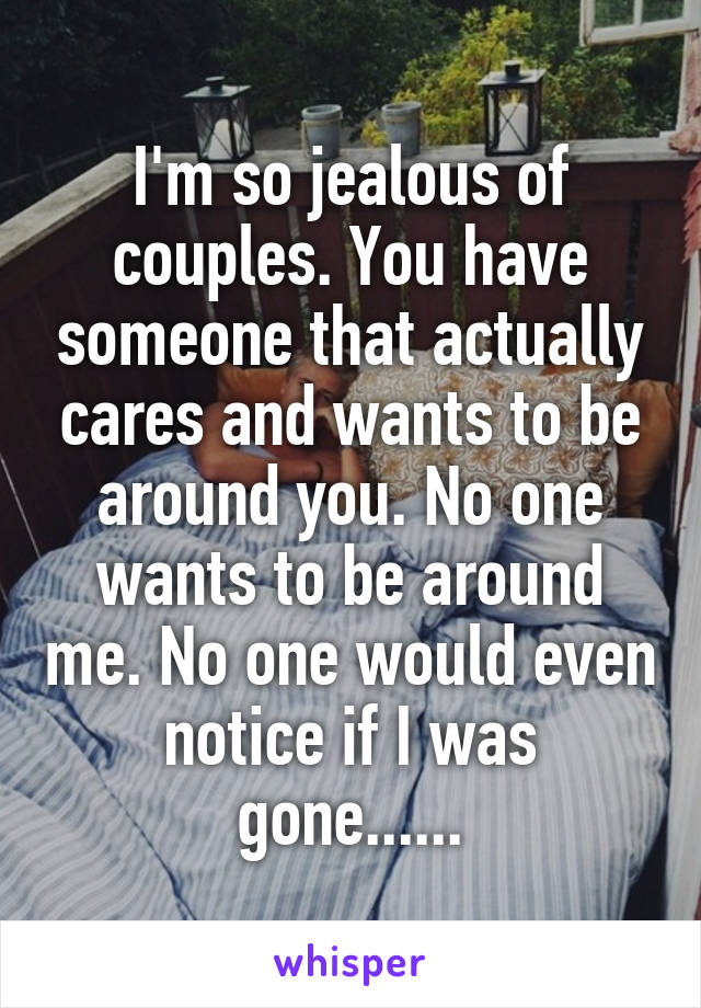I'm so jealous of couples. You have someone that actually cares and wants to be around you. No one wants to be around me. No one would even notice if I was gone......
