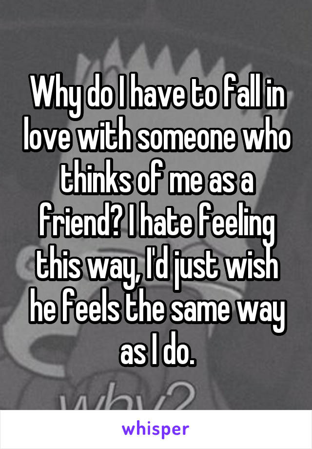 Why do I have to fall in love with someone who thinks of me as a friend? I hate feeling this way, I'd just wish he feels the same way as I do.
