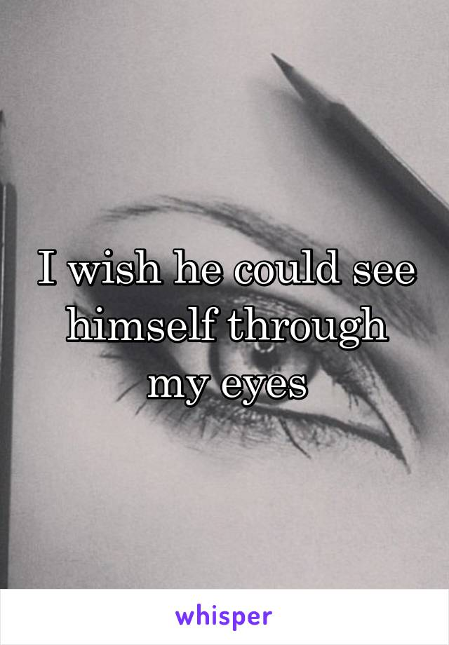 I wish he could see himself through my eyes