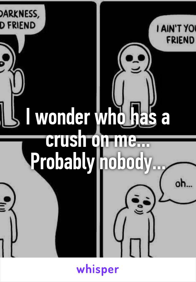 I wonder who has a crush on me... Probably nobody...
