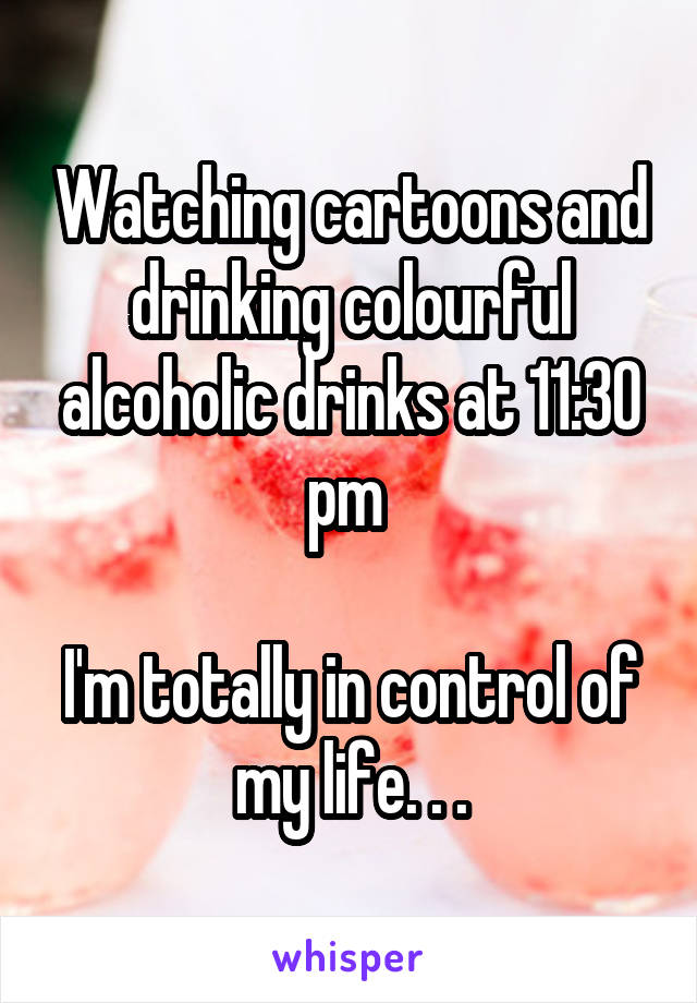 Watching cartoons and drinking colourful alcoholic drinks at 11:30 pm   I'm totally in control of my life. . .