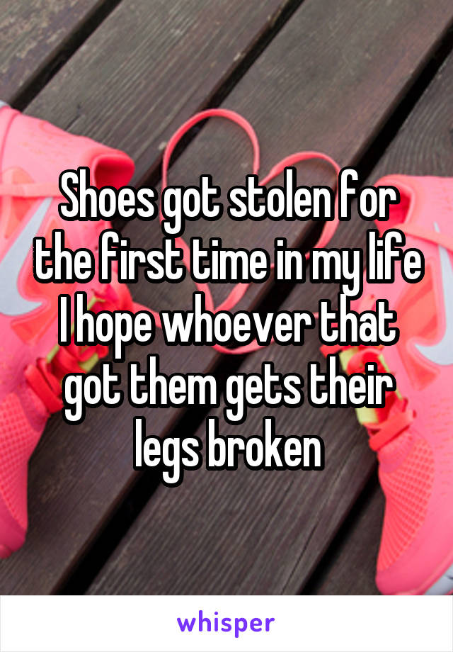 Shoes got stolen for the first time in my life I hope whoever that got them gets their legs broken