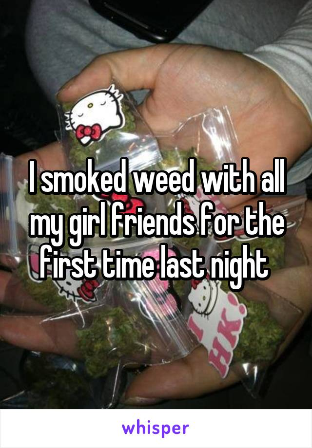 I smoked weed with all my girl friends for the first time last night