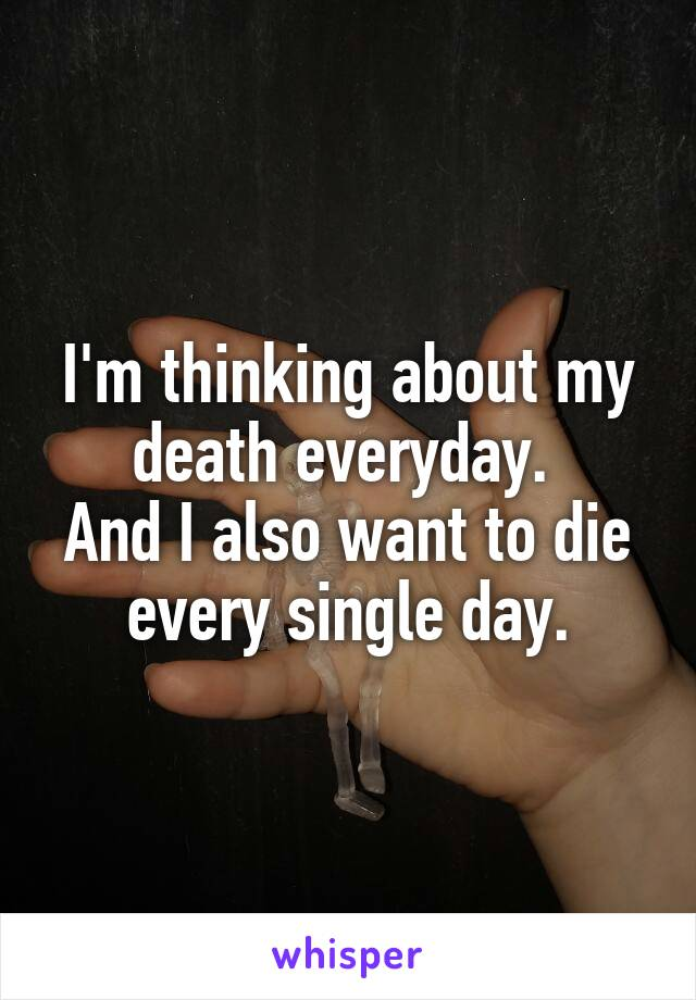 I'm thinking about my death everyday.  And I also want to die every single day.