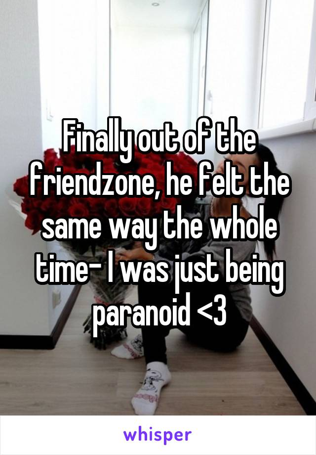 Finally out of the friendzone, he felt the same way the whole time- I was just being paranoid <3