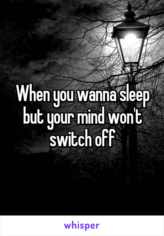 When you wanna sleep but your mind won't switch off