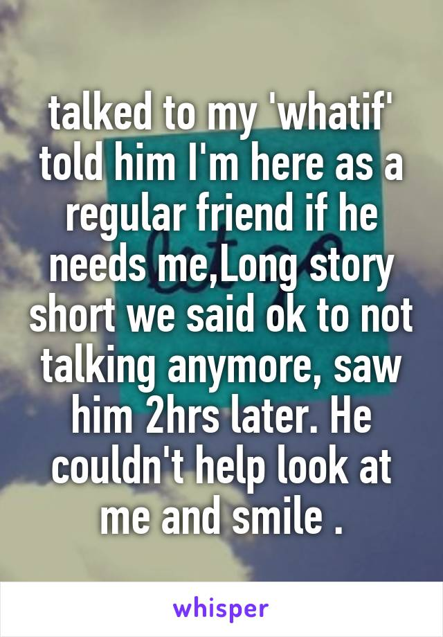 talked to my 'whatif' told him I'm here as a regular friend if he needs me,Long story short we said ok to not talking anymore, saw him 2hrs later. He couldn't help look at me and smile .