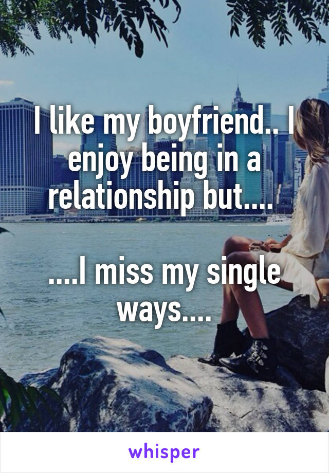 I like my boyfriend.. I enjoy being in a relationship but....   ....I miss my single ways....