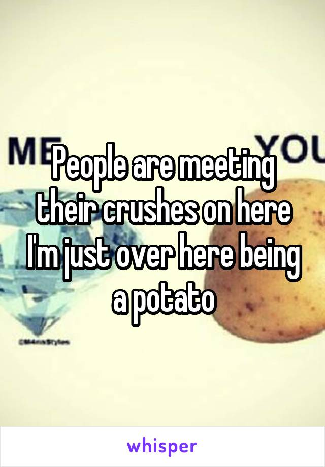 People are meeting their crushes on here I'm just over here being a potato
