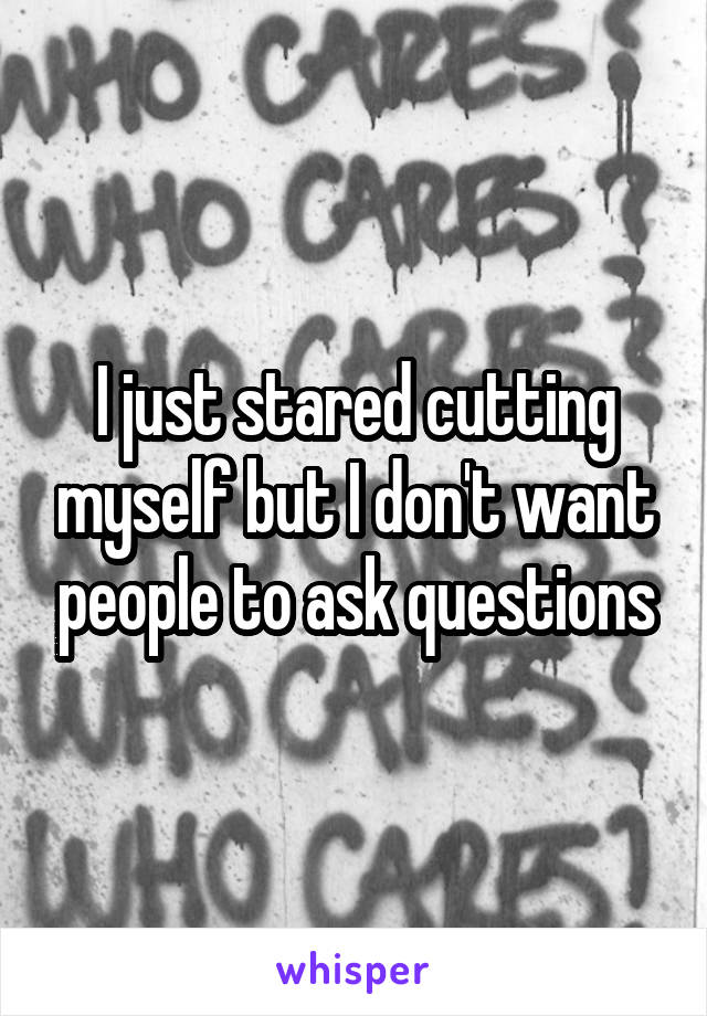 I just stared cutting myself but I don't want people to ask questions