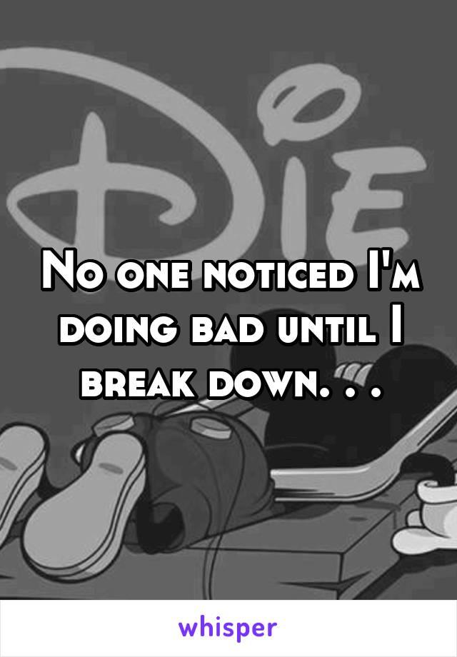 No one noticed I'm doing bad until I break down. . .