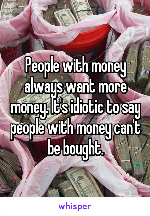 People with money always want more money. It's idiotic to say people with money can't be bought.