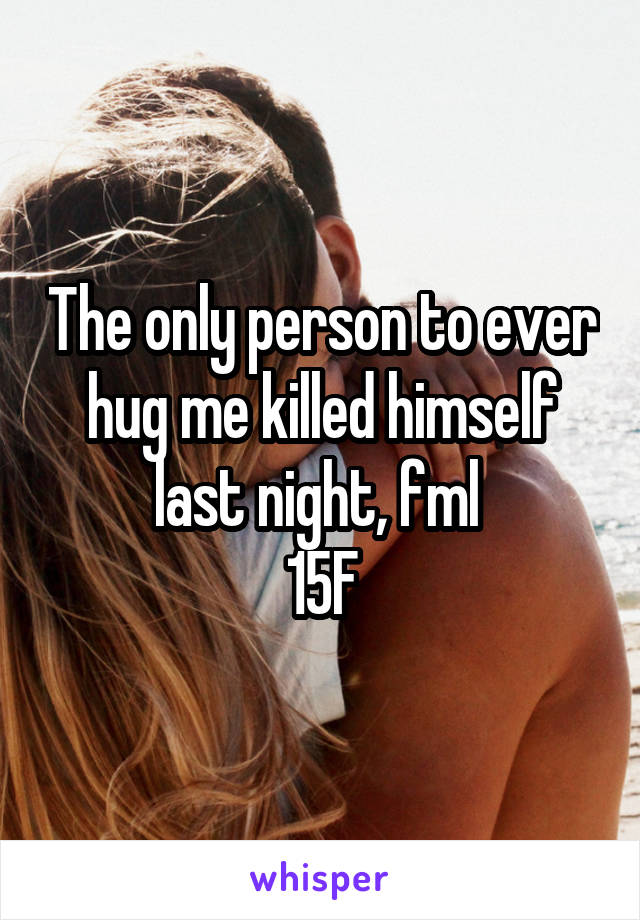 The only person to ever hug me killed himself last night, fml  15F