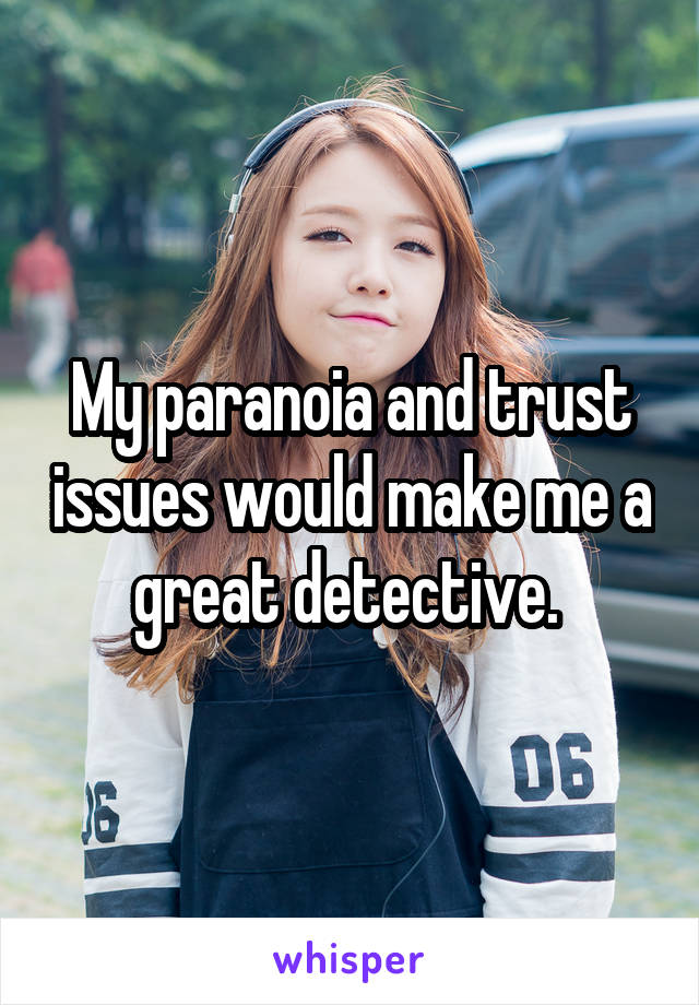 My paranoia and trust issues would make me a great detective.