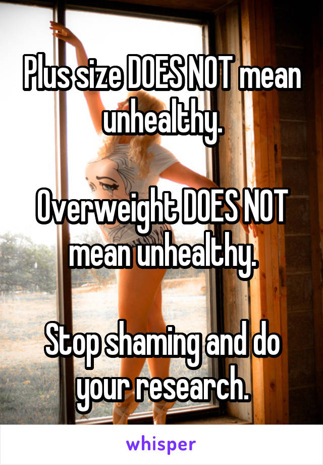 Plus size DOES NOT mean unhealthy.  Overweight DOES NOT mean unhealthy.  Stop shaming and do your research.